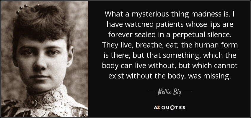 What a mysterious thing madness is. I have watched patients whose lips are forever sealed in a perpetual silence. They live, breathe, eat; the human form is there, but that something, which the body can live without, but which cannot exist without the body, was missing. - Nellie Bly