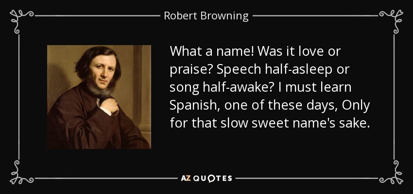 What a name! Was it love or praise? Speech half-asleep or song half-awake? I must learn Spanish, one of these days, Only for that slow sweet name's sake. - Robert Browning