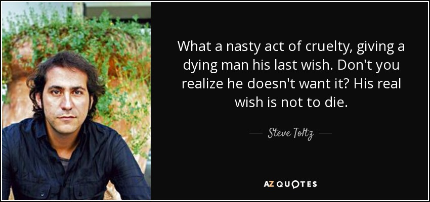 What a nasty act of cruelty, giving a dying man his last wish. Don't you realize he doesn't want it? His real wish is not to die. - Steve Toltz