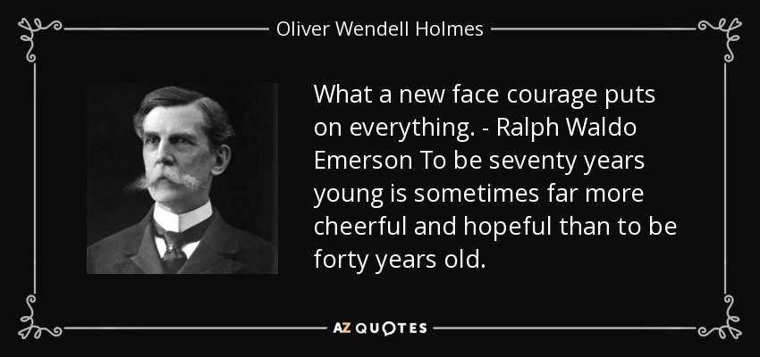 What a new face courage puts on everything. - Ralph Waldo Emerson To be seventy years young is sometimes far more cheerful and hopeful than to be forty years old. - Oliver Wendell Holmes, Jr.