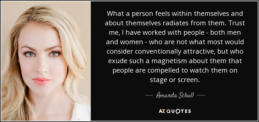 What a person feels within themselves and about themselves radiates from them. Trust me, I have worked with people - both men and women - who are not what most would consider conventionally attractive, but who exude such a magnetism about them that people are compelled to watch them on stage or screen. - Amanda Schull