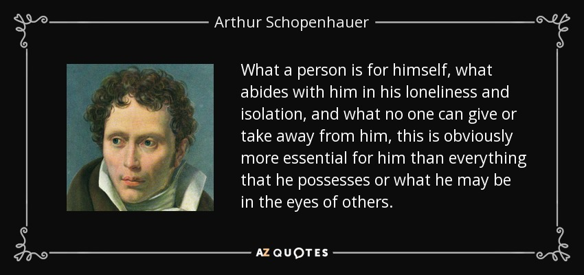 What a person is for himself, what abides with him in his loneliness and isolation, and what no one can give or take away from him, this is obviously more essential for him than everything that he possesses or what he may be in the eyes of others... - Arthur Schopenhauer