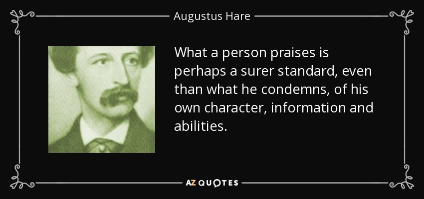What a person praises is perhaps a surer standard, even than what he condemns, of his own character, information and abilities. - Augustus Hare