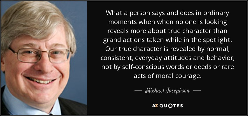 What a person says and does in ordinary moments when when no one is looking reveals more about true character than grand actions taken while in the spotlight. Our true character is revealed by normal, consistent, everyday attitudes and behavior, not by self-conscious words or deeds or rare acts of moral courage. - Michael Josephson