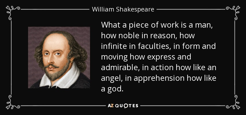 What a piece of work is a man, how noble in reason, how infinite in faculties, in form and moving how express and admirable, in action how like an angel, in apprehension how like a god. - William Shakespeare