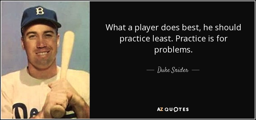What a player does best, he should practice least. Practice is for problems. - Duke Snider