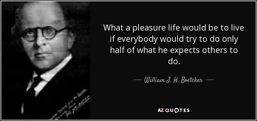 What a pleasure life would be to live if everybody would try to do only half of what he expects others to do. - William J. H. Boetcker