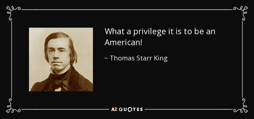 What a privilege it is to be an American! - Thomas Starr King