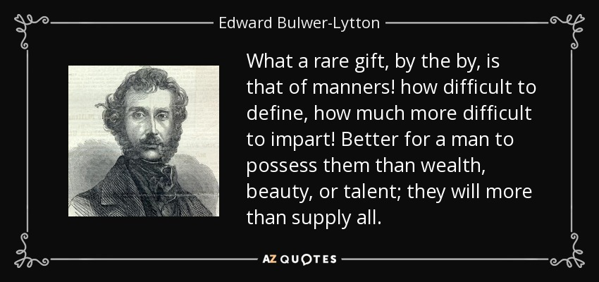 What a rare gift, by the by, is that of manners! how difficult to define, how much more difficult to impart! Better for a man to possess them than wealth, beauty, or talent; they will more than supply all. - Edward Bulwer-Lytton, 1st Baron Lytton