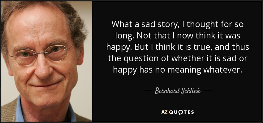 What a sad story, I thought for so long. Not that I now think it was happy. But I think it is true, and thus the question of whether it is sad or happy has no meaning whatever. - Bernhard Schlink