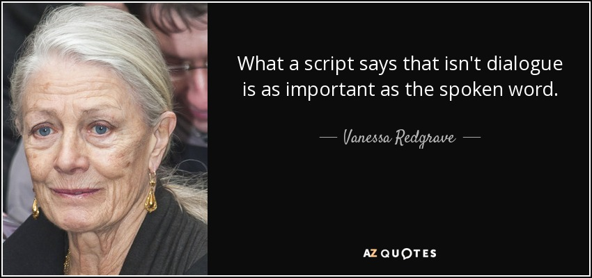 What a script says that isn't dialogue is as important as the spoken word. - Vanessa Redgrave