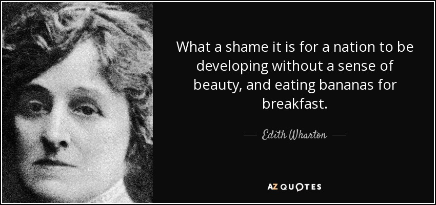 What a shame it is for a nation to be developing without a sense of beauty, and eating bananas for breakfast. - Edith Wharton