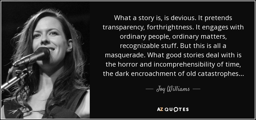What a story is, is devious. It pretends transparency, forthrightness. It engages with ordinary people, ordinary matters, recognizable stuff. But this is all a masquerade. What good stories deal with is the horror and incomprehensibility of time, the dark encroachment of old catastrophes... - Joy Williams