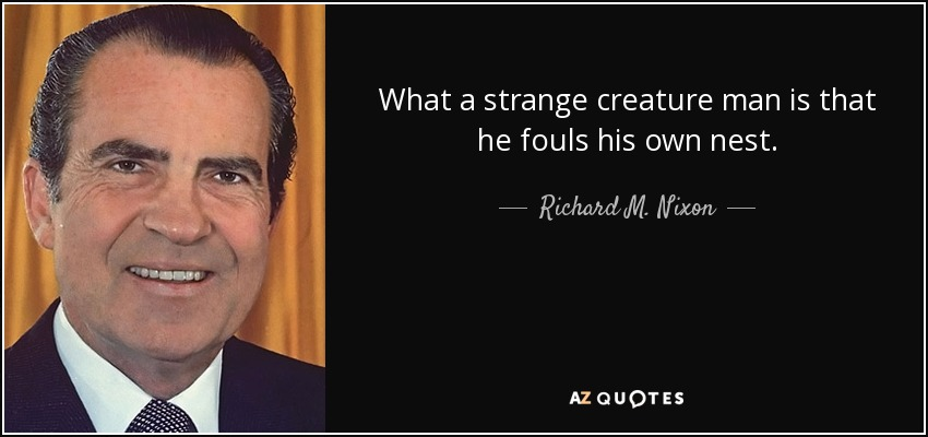 What a strange creature man is that he fouls his own nest. - Richard M. Nixon