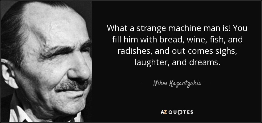 What a strange machine man is! You fill him with bread, wine, fish, and radishes, and out comes sighs, laughter, and dreams. - Nikos Kazantzakis