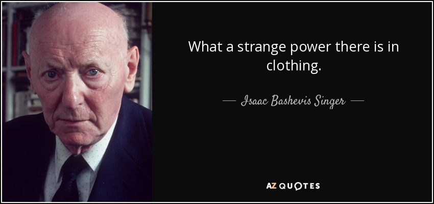 What a strange power there is in clothing. - Isaac Bashevis Singer