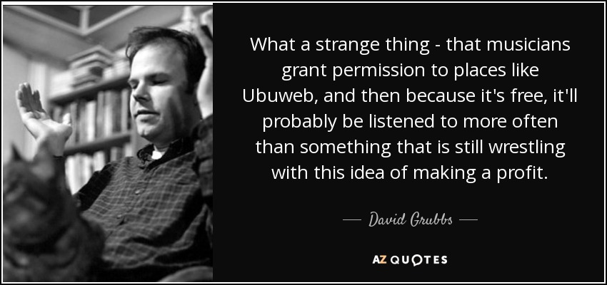 What a strange thing - that musicians grant permission to places like Ubuweb, and then because it's free, it'll probably be listened to more often than something that is still wrestling with this idea of making a profit. - David Grubbs