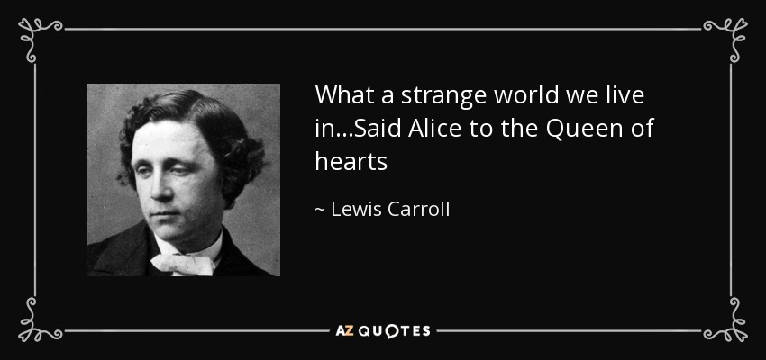 What a strange world we live in...Said Alice to the Queen of hearts - Lewis Carroll