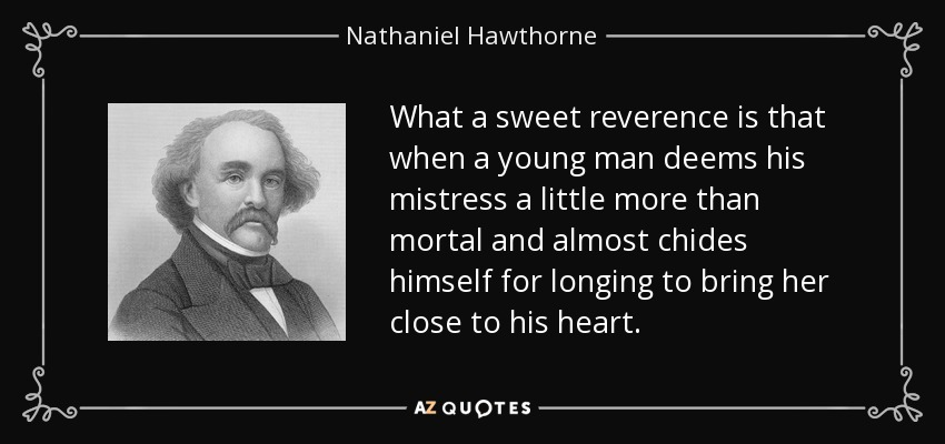 What a sweet reverence is that when a young man deems his mistress a little more than mortal and almost chides himself for longing to bring her close to his heart. - Nathaniel Hawthorne