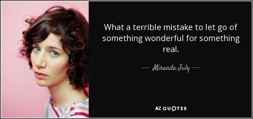 What a terrible mistake to let go of something wonderful for something real. - Miranda July