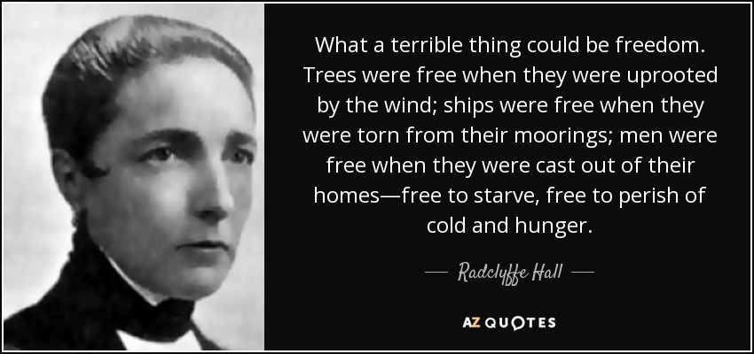 What a terrible thing could be freedom. Trees were free when they were uprooted by the wind; ships were free when they were torn from their moorings; men were free when they were cast out of their homes—free to starve, free to perish of cold and hunger. - Radclyffe Hall