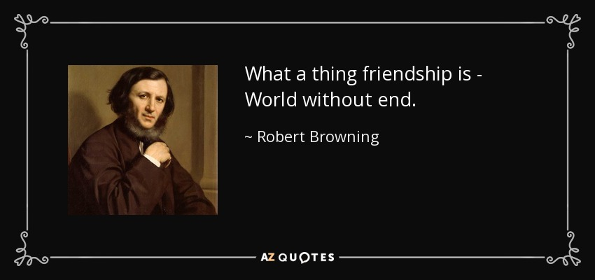 What a thing friendship is - World without end. - Robert Browning