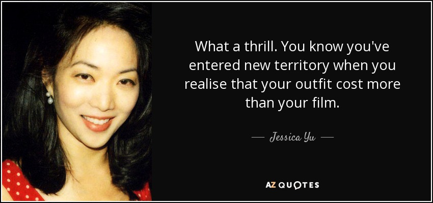What a thrill. You know you've entered new territory when you realise that your outfit cost more than your film. - Jessica Yu