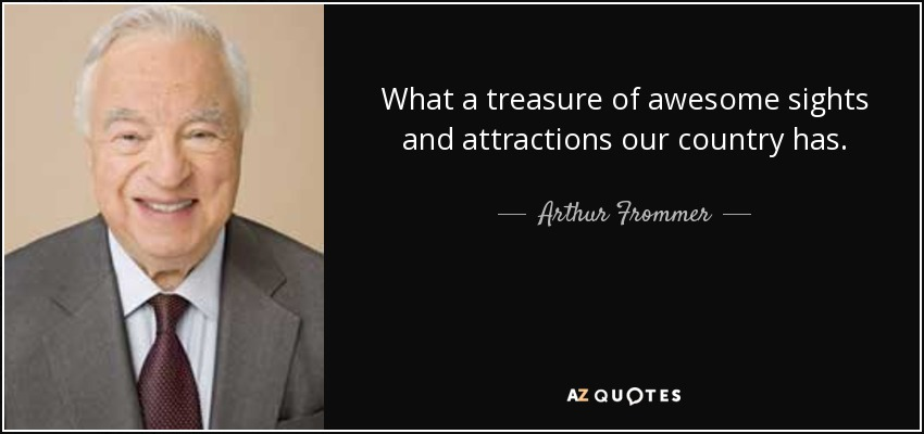 What a treasure of awesome sights and attractions our country has. - Arthur Frommer
