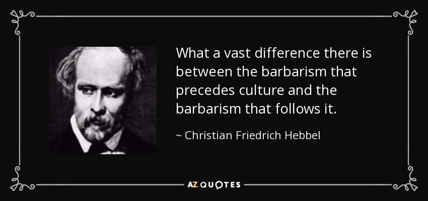 What a vast difference there is between the barbarism that precedes culture and the barbarism that follows it. - Christian Friedrich Hebbel