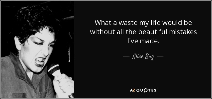 Alice Bag Quote What A Waste My Life Would Be Without All The