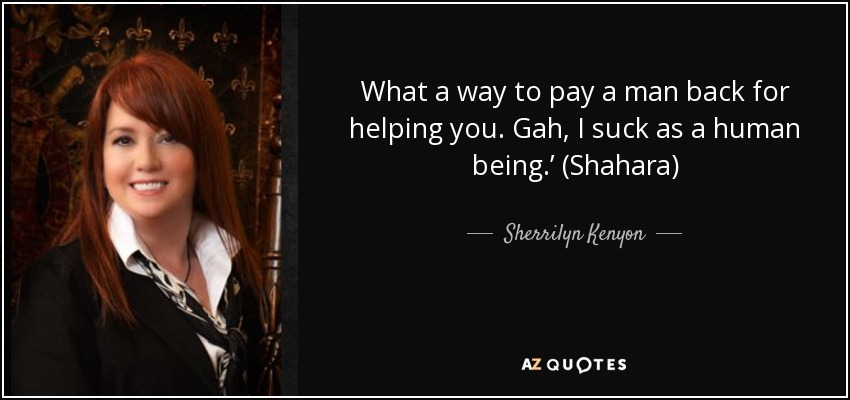 What a way to pay a man back for helping you. Gah, I suck as a human being.' (Shahara) - Sherrilyn Kenyon