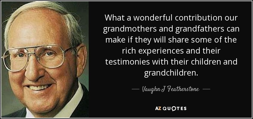 What a wonderful contribution our grandmothers and grandfathers can make if they will share some of the rich experiences and their testimonies with their children and grandchildren. - Vaughn J Featherstone