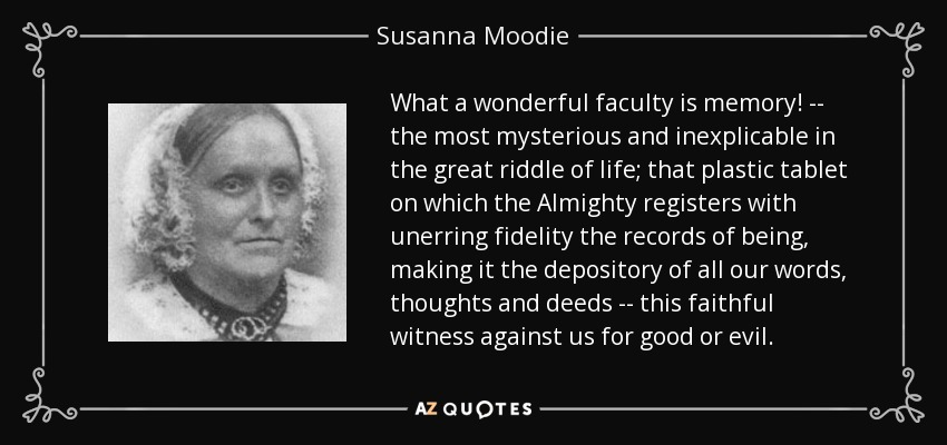 What a wonderful faculty is memory! -- the most mysterious and inexplicable in the great riddle of life; that plastic tablet on which the Almighty registers with unerring fidelity the records of being, making it the depository of all our words, thoughts and deeds -- this faithful witness against us for good or evil. - Susanna Moodie