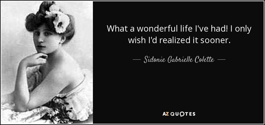 What a wonderful life I've had! I only wish I'd realized it sooner. - Sidonie Gabrielle Colette