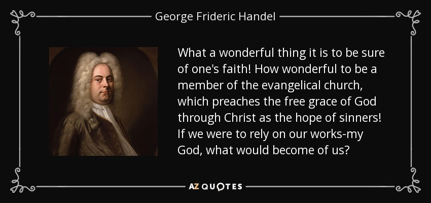 What a wonderful thing it is to be sure of one's faith! How wonderful to be a member of the evangelical church, which preaches the free grace of God through Christ as the hope of sinners! If we were to rely on our works-my God, what would become of us? - George Frideric Handel