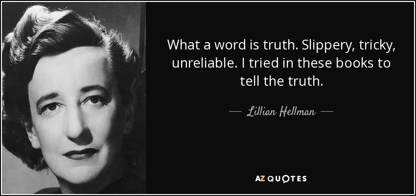 What a word is truth. Slippery, tricky, unreliable. I tried in these books to tell the truth. - Lillian Hellman