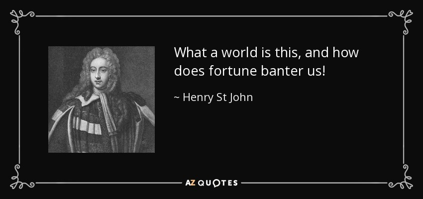 What a world is this, and how does fortune banter us! - Henry St John, 1st Viscount Bolingbroke