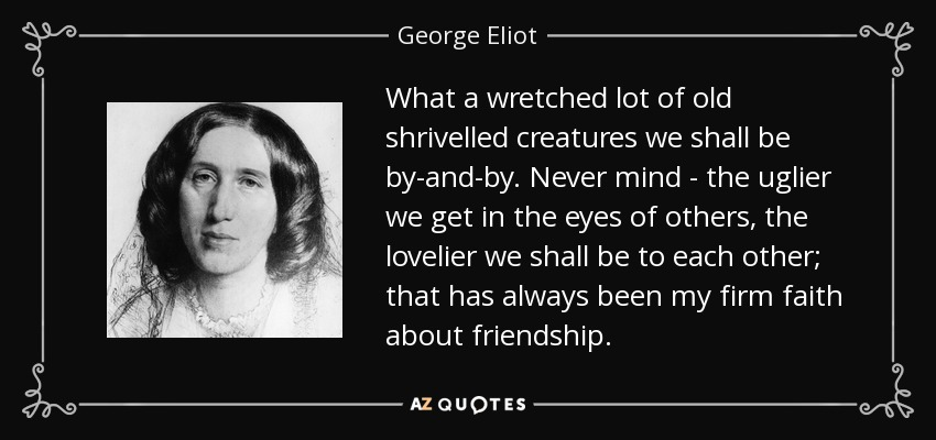 What a wretched lot of old shrivelled creatures we shall be by-and-by. Never mind - the uglier we get in the eyes of others, the lovelier we shall be to each other; that has always been my firm faith about friendship. - George Eliot