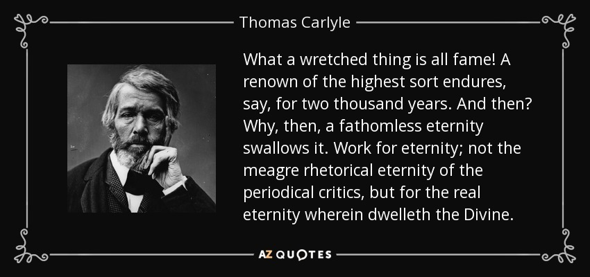 What a wretched thing is all fame! A renown of the highest sort endures, say, for two thousand years. And then? Why, then, a fathomless eternity swallows it. Work for eternity; not the meagre rhetorical eternity of the periodical critics, but for the real eternity wherein dwelleth the Divine. - Thomas Carlyle