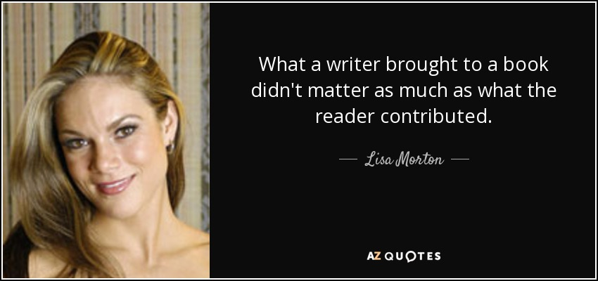 What a writer brought to a book didn't matter as much as what the reader contributed. - Lisa Morton