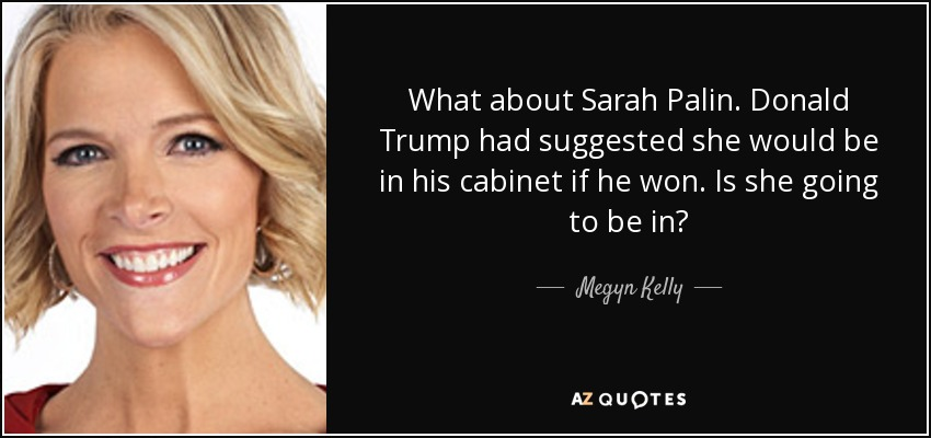 What about Sarah Palin. Donald Trump had suggested she would be in his cabinet if he won. Is she going to be in? - Megyn Kelly