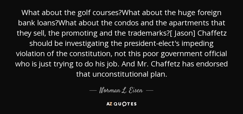 What about the golf courses?What about the huge foreign bank loans?What about the condos and the apartments that they sell, the promoting and the trademarks?[ Jason] Chaffetz should be investigating the president-elect's impeding violation of the constitution, not this poor government official who is just trying to do his job. And Mr. Chaffetz has endorsed that unconstitutional plan. - Norman L. Eisen