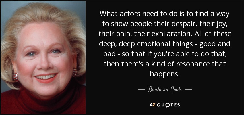 What actors need to do is to find a way to show people their despair, their joy, their pain, their exhilaration. All of these deep, deep emotional things - good and bad - so that if you're able to do that, then there's a kind of resonance that happens. - Barbara Cook