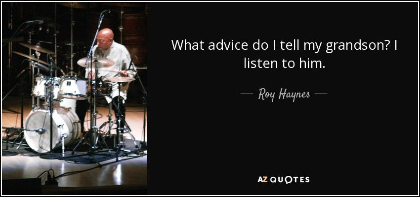 What advice do I tell my grandson? I listen to him. - Roy Haynes