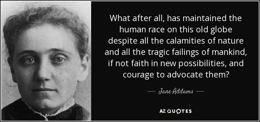 What after all, has maintained the human race on this old globe despite all the calamities of nature and all the tragic failings of mankind, if not faith in new possibilities, and courage to advocate them? - Jane Addams