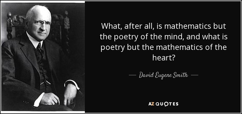 What, after all, is mathematics but the poetry of the mind, and what is poetry but the mathematics of the heart? - David Eugene Smith