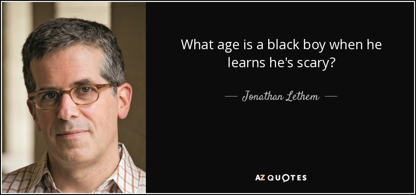 What age is a black boy when he learns he's scary? - Jonathan Lethem