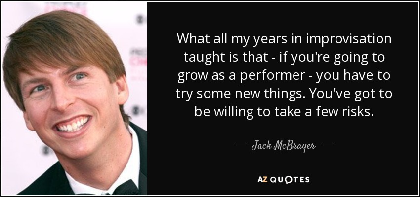 What all my years in improvisation taught is that - if you're going to grow as a performer - you have to try some new things. You've got to be willing to take a few risks. - Jack McBrayer
