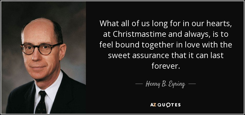 What all of us long for in our hearts, at Christmastime and always, is to feel bound together in love with the sweet assurance that it can last forever. - Henry B. Eyring