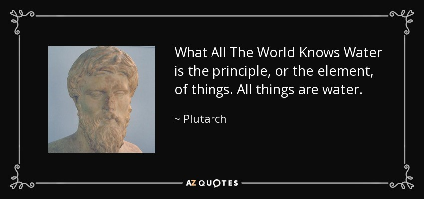 What All The World Knows Water is the principle, or the element, of things. All things are water. - Plutarch